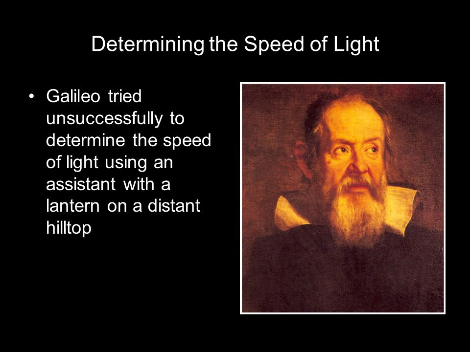 Determining the Speed of Light Galileo tried unsuccessfully to determine the speed of light using an assistant with a lantern on a distant hilltop