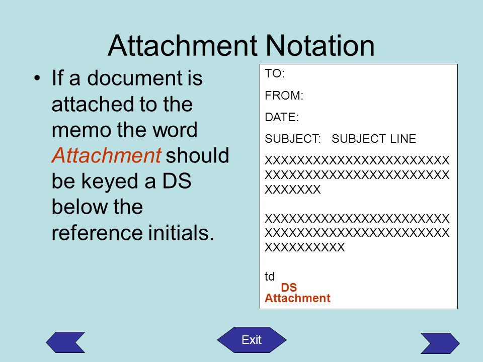 Attachment Notation If a document is attached to the memo the word Attachment should be keyed a DS below the reference initials. TO: FROM: DATE: SUBJE