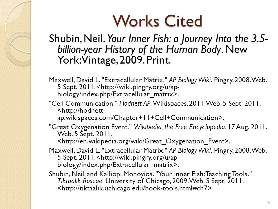 Works Cited Shubin, Neil. Your Inner Fish: a Journey Into the 3.5- billion-year History of the Human Body. New York: Vintage, 2009. Print. Maxwell, Da