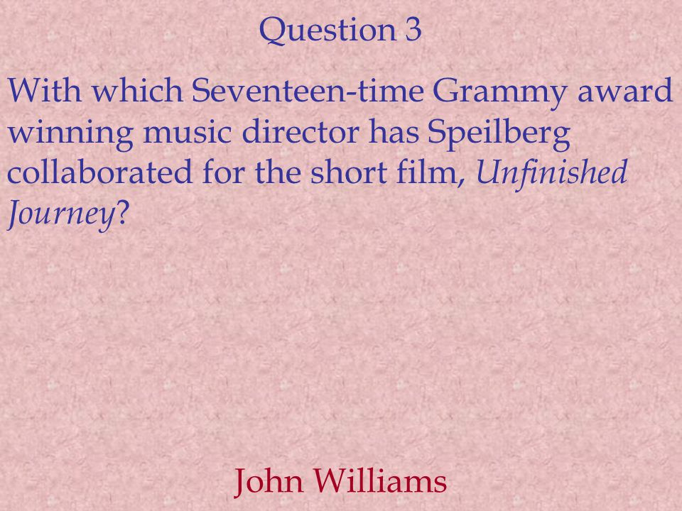 Question 3 With which Seventeen-time Grammy award winning music director has Speilberg collaborated for the short film, Unfinished Journey .
