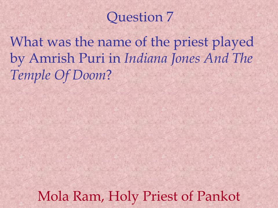 Question 7 What was the name of the priest played by Amrish Puri in Indiana Jones And The Temple Of Doom .