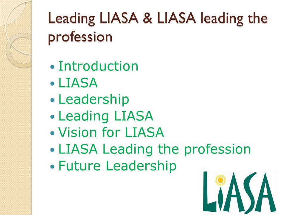 Leading LIASA & LIASA leading the profession Introduction LIASA Leadership Leading LIASA Vision for LIASA LIASA Leading the profession Future Leadership