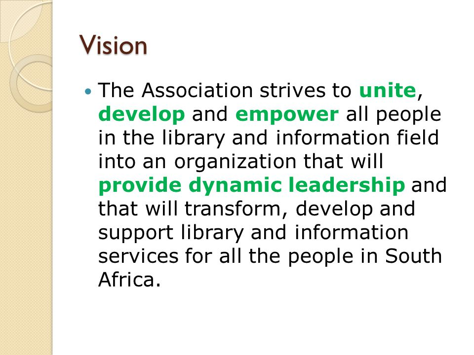 Vision The Association strives to unite, develop and empower all people in the library and information field into an organization that will provide dy