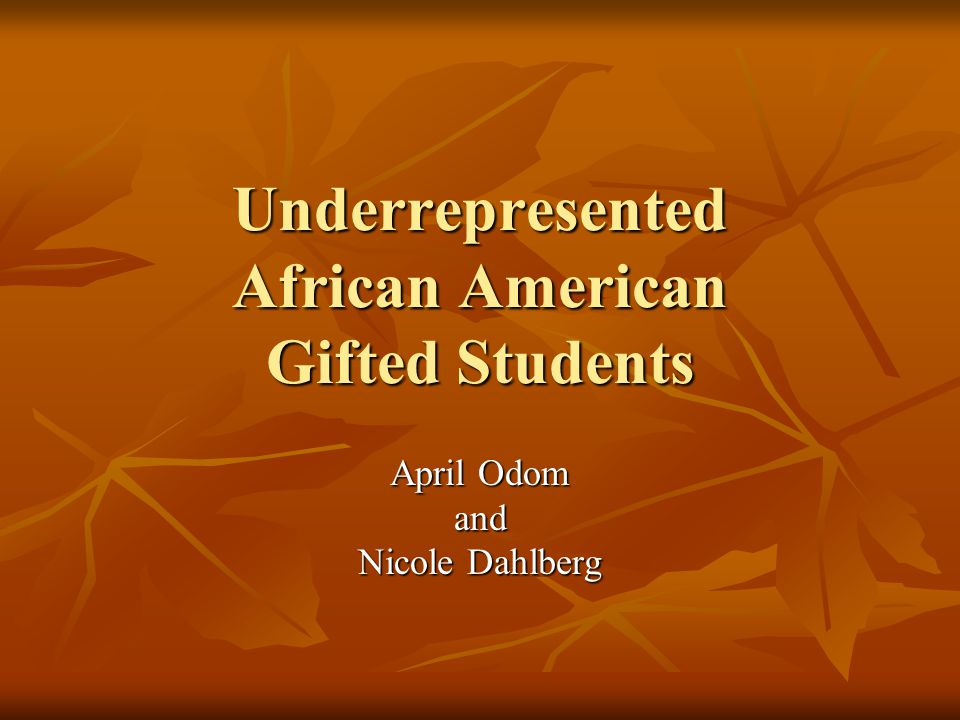 Underrepresented African American Gifted Students April Odom and Nicole Dahlberg