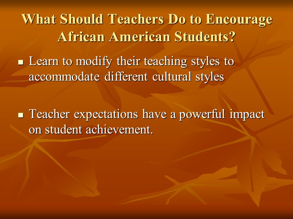 What Should Teachers Do to Encourage African American Students? Learn to modify their teaching styles to accommodate different cultural styles Learn t