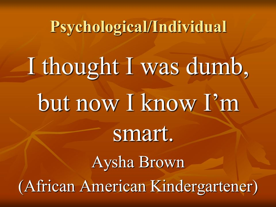 Psychological/Individual I thought I was dumb, but now I know I'm smart. Aysha Brown (African American Kindergartener)