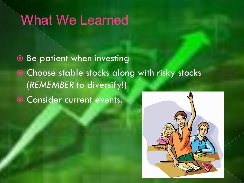  Be patient when investing  Choose stable stocks along with risky stocks (REMEMBER to diversify!)  Consider current events.