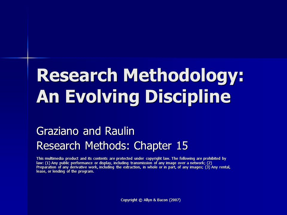 Copyright © Allyn & Bacon (2007) Research Methodology: An Evolving Discipline Graziano and Raulin Research Methods: Chapter 15 This multimedia product and its contents are protected under copyright law.