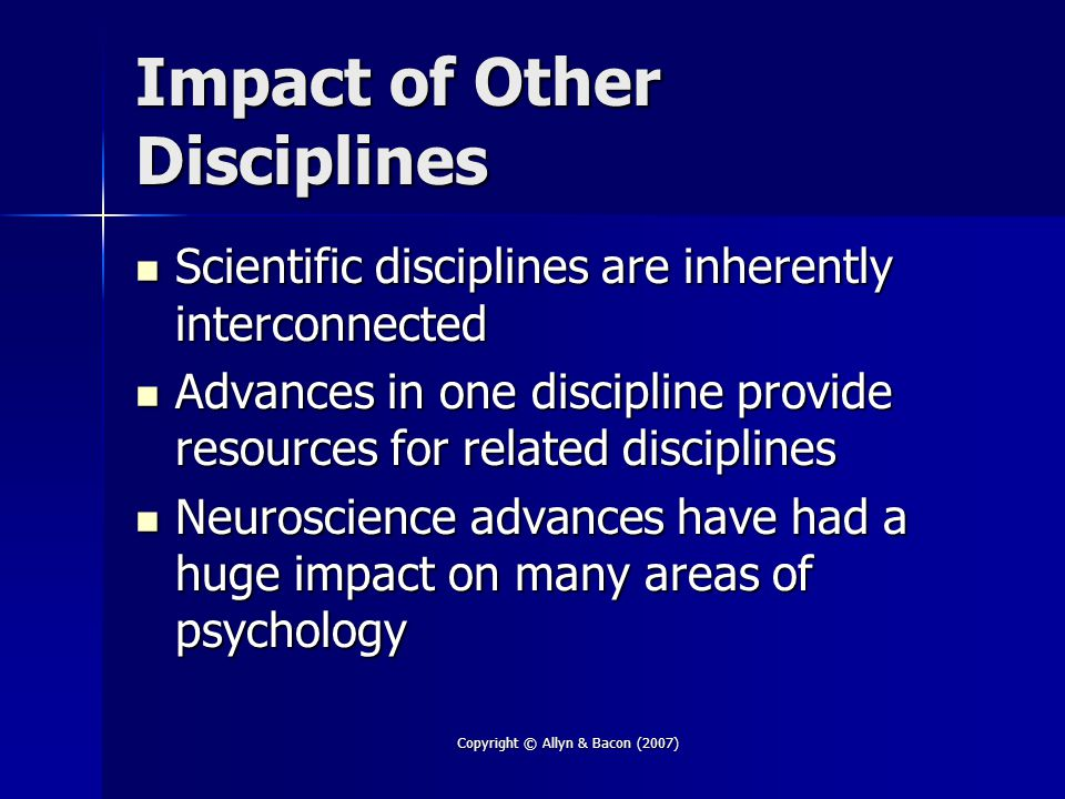 Copyright © Allyn & Bacon (2007) Impact of Other Disciplines Scientific disciplines are inherently interconnected Scientific disciplines are inherently interconnected Advances in one discipline provide resources for related disciplines Advances in one discipline provide resources for related disciplines Neuroscience advances have had a huge impact on many areas of psychology Neuroscience advances have had a huge impact on many areas of psychology