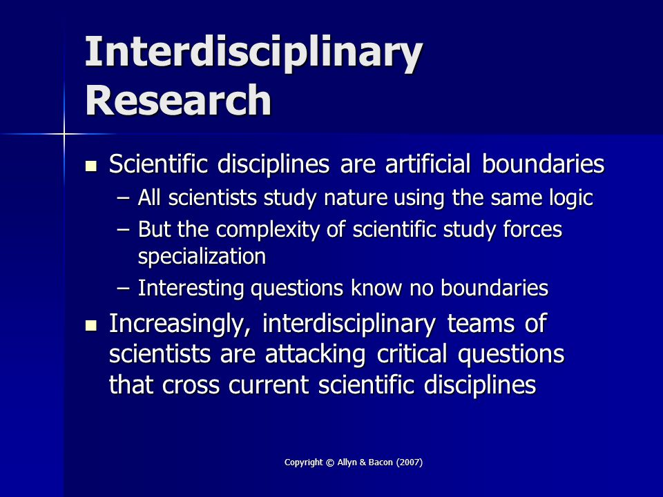 Copyright © Allyn & Bacon (2007) Interdisciplinary Research Scientific disciplines are artificial boundaries Scientific disciplines are artificial boundaries –All scientists study nature using the same logic –But the complexity of scientific study forces specialization –Interesting questions know no boundaries Increasingly, interdisciplinary teams of scientists are attacking critical questions that cross current scientific disciplines Increasingly, interdisciplinary teams of scientists are attacking critical questions that cross current scientific disciplines