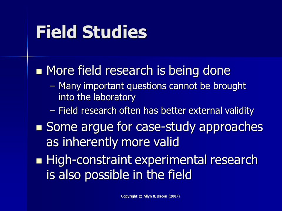 Copyright © Allyn & Bacon (2007) Field Studies More field research is being done More field research is being done –Many important questions cannot be brought into the laboratory –Field research often has better external validity Some argue for case-study approaches as inherently more valid Some argue for case-study approaches as inherently more valid High-constraint experimental research is also possible in the field High-constraint experimental research is also possible in the field