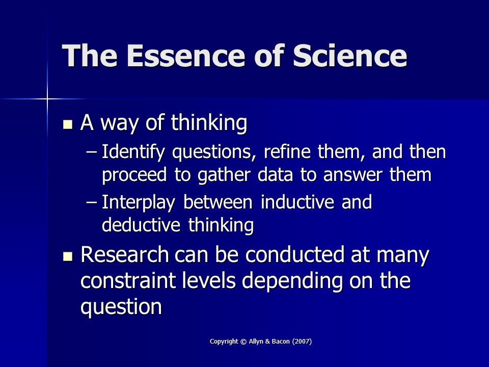Copyright © Allyn & Bacon (2007) The Essence of Science A way of thinking A way of thinking –Identify questions, refine them, and then proceed to gather data to answer them –Interplay between inductive and deductive thinking Research can be conducted at many constraint levels depending on the question Research can be conducted at many constraint levels depending on the question