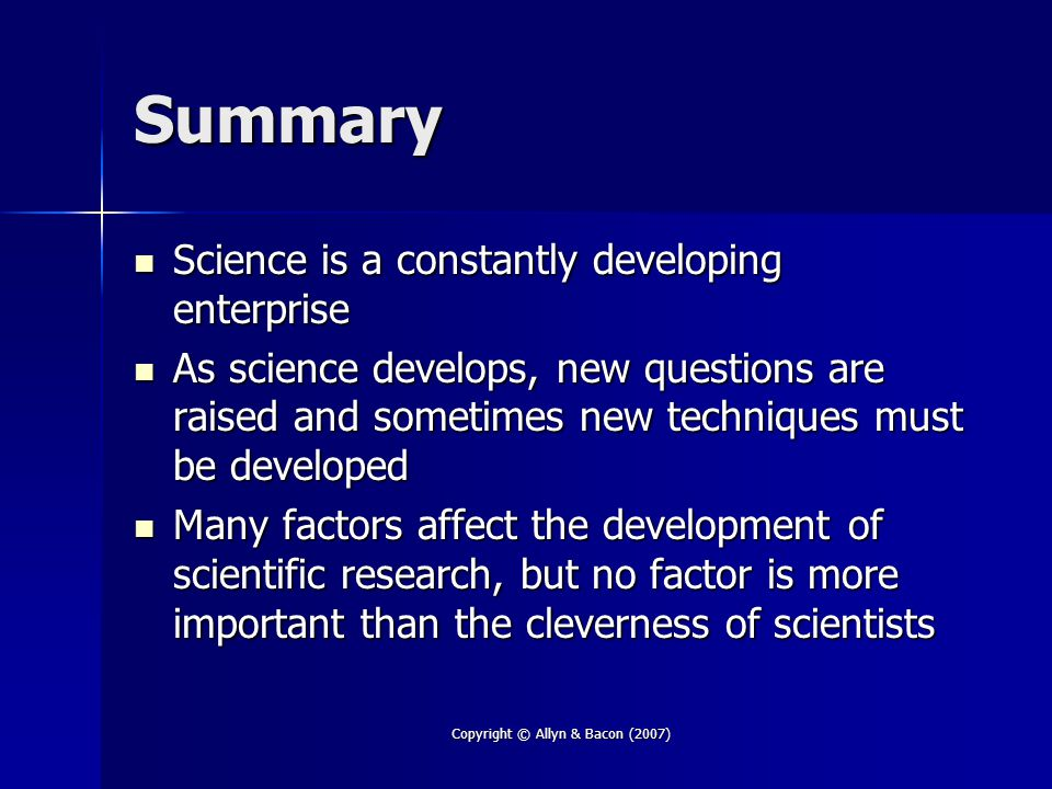Copyright © Allyn & Bacon (2007) Summary Science is a constantly developing enterprise Science is a constantly developing enterprise As science develops, new questions are raised and sometimes new techniques must be developed As science develops, new questions are raised and sometimes new techniques must be developed Many factors affect the development of scientific research, but no factor is more important than the cleverness of scientists Many factors affect the development of scientific research, but no factor is more important than the cleverness of scientists