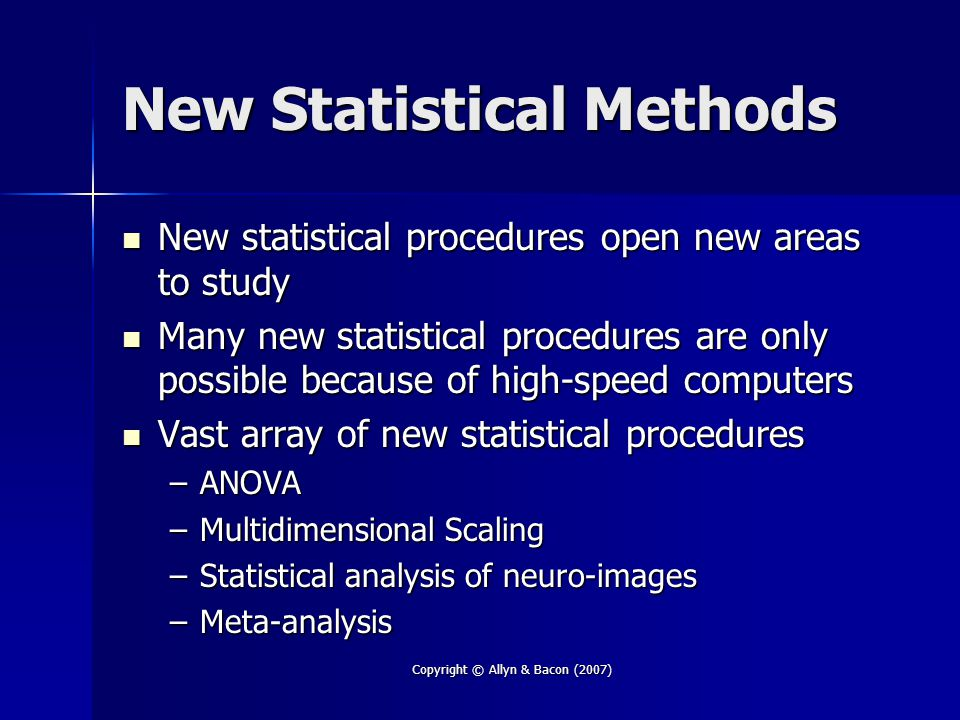 Copyright © Allyn & Bacon (2007) New Statistical Methods New statistical procedures open new areas to study New statistical procedures open new areas to study Many new statistical procedures are only possible because of high-speed computers Many new statistical procedures are only possible because of high-speed computers Vast array of new statistical procedures Vast array of new statistical procedures –ANOVA –Multidimensional Scaling –Statistical analysis of neuro-images –Meta-analysis