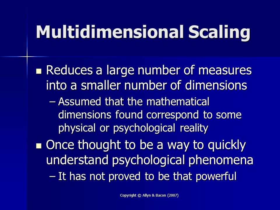 Copyright © Allyn & Bacon (2007) Multidimensional Scaling Reduces a large number of measures into a smaller number of dimensions Reduces a large number of measures into a smaller number of dimensions –Assumed that the mathematical dimensions found correspond to some physical or psychological reality Once thought to be a way to quickly understand psychological phenomena Once thought to be a way to quickly understand psychological phenomena –It has not proved to be that powerful