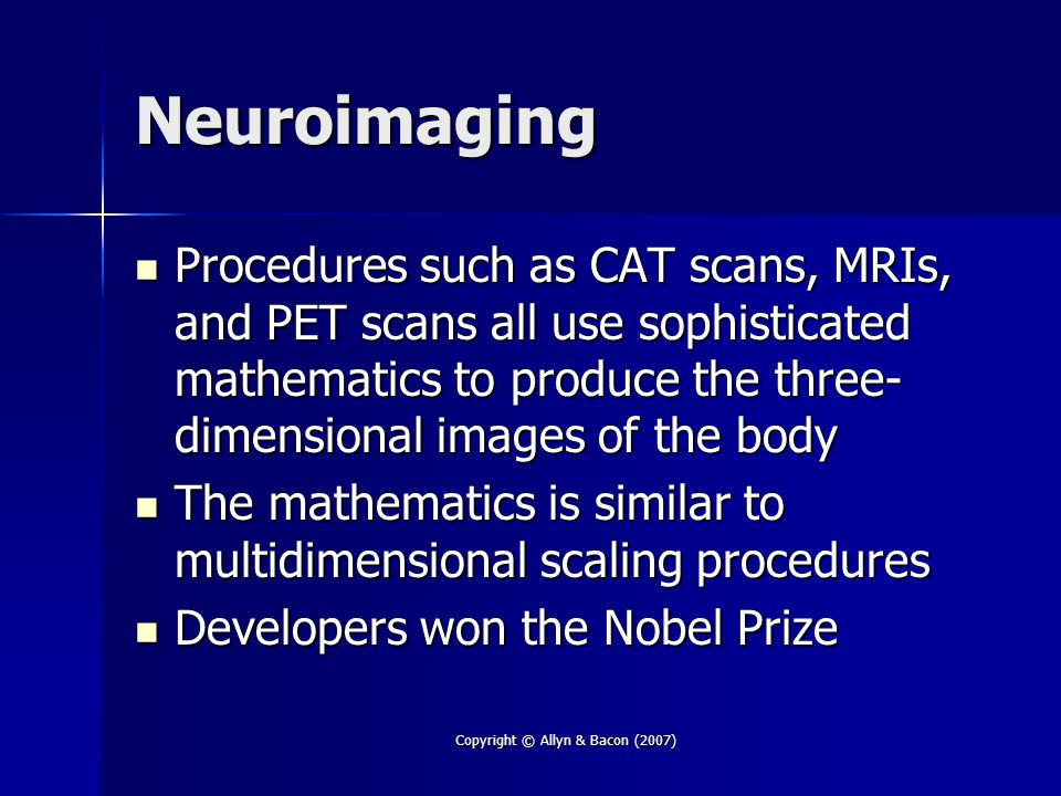 Copyright © Allyn & Bacon (2007) Neuroimaging Procedures such as CAT scans, MRIs, and PET scans all use sophisticated mathematics to produce the three- dimensional images of the body Procedures such as CAT scans, MRIs, and PET scans all use sophisticated mathematics to produce the three- dimensional images of the body The mathematics is similar to multidimensional scaling procedures The mathematics is similar to multidimensional scaling procedures Developers won the Nobel Prize Developers won the Nobel Prize