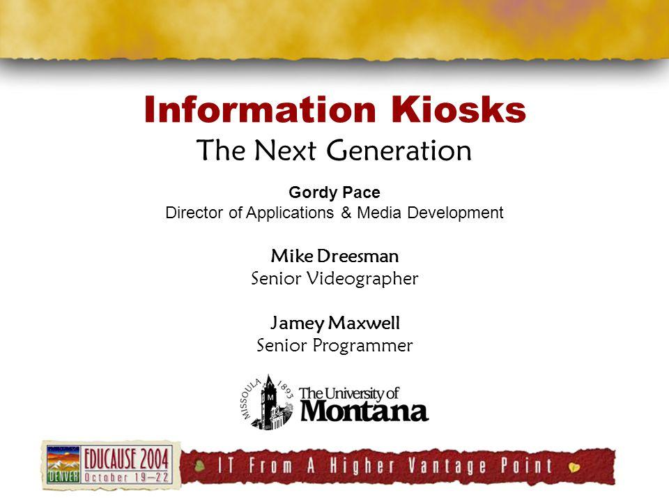 Information Kiosks The Next Generation Gordy Pace Director of Applications & Media Development Mike Dreesman Senior Videographer Jamey Maxwell Senior Programmer
