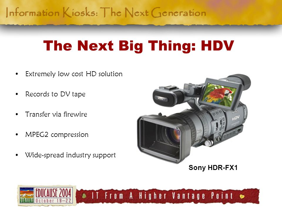 The Next Big Thing: HDV Extremely low cost HD solution Records to DV tape Transfer via firewire MPEG2 compression Wide-spread industry support Sony HDR-FX1