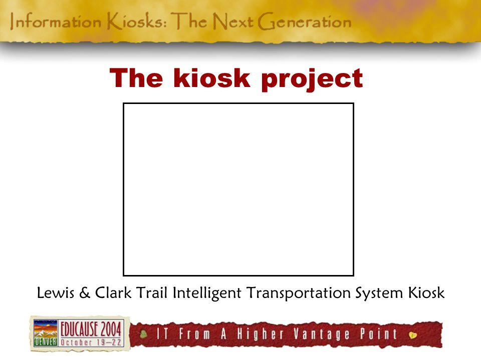 The kiosk project Lewis & Clark Trail Intelligent Transportation System Kiosk