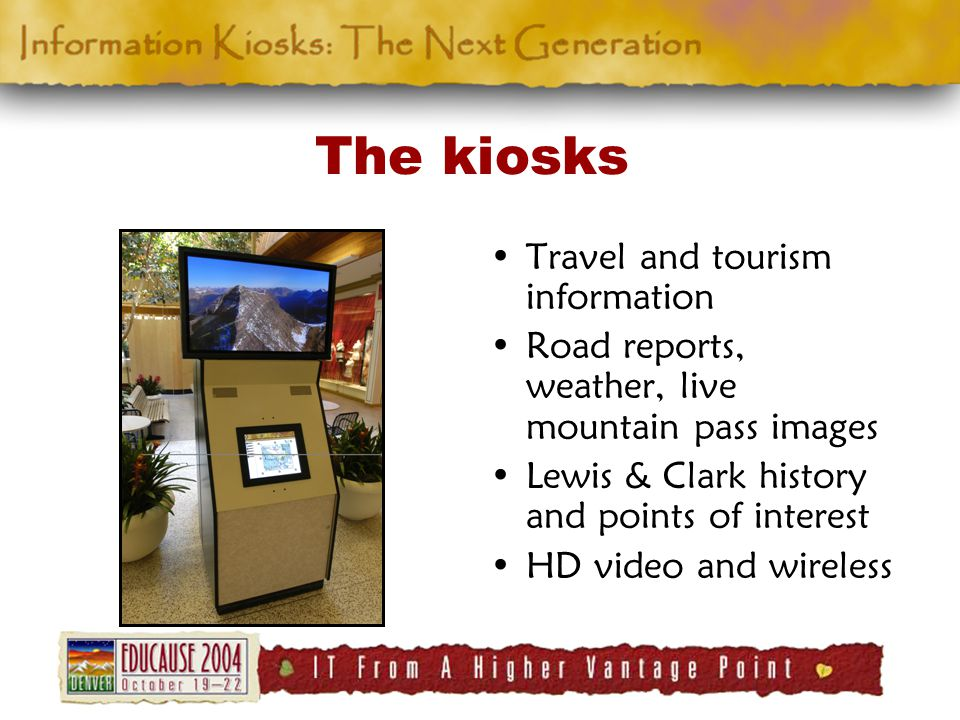 The kiosks Travel and tourism information Road reports, weather, live mountain pass images Lewis & Clark history and points of interest HD video and wireless