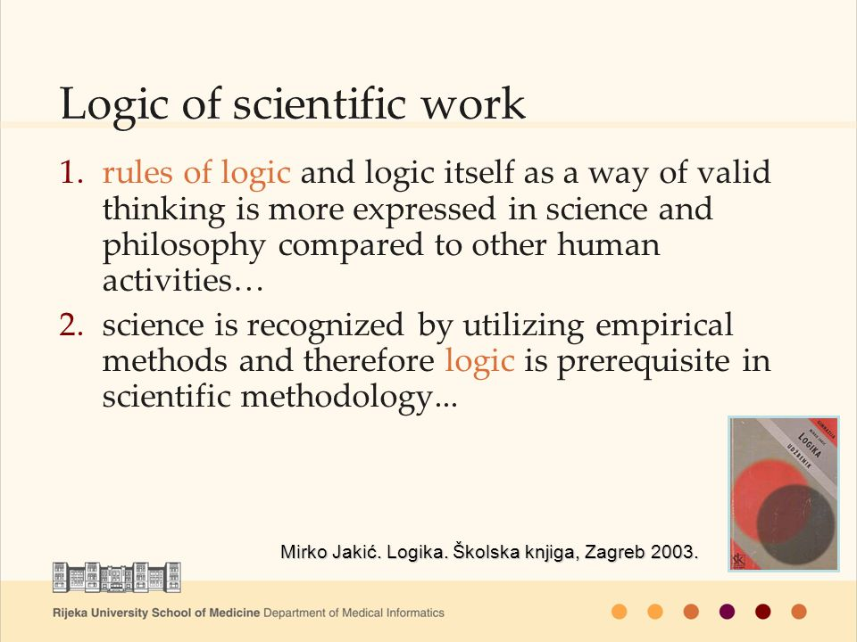 Logic of scientific work Mirko Jakić. Logika. Školska knjiga, Zagreb 2003. 1.rules of logic and logic itself as a way of valid thinking is more expres