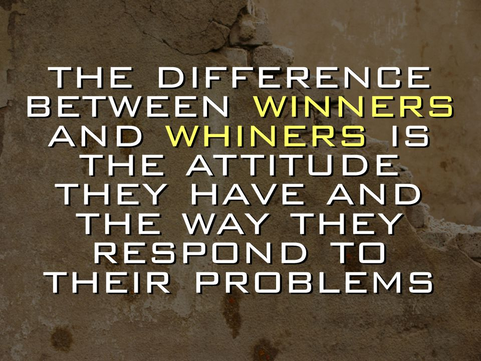 the difference between winners and whiners is the attitude they have and the way they respond to their problems