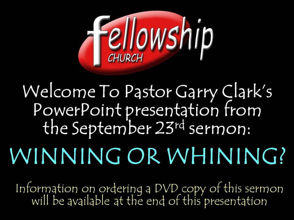 Welcome To Pastor Garry Clark's PowerPoint presentation from the September 23 rd sermon: WINNING OR WHINING.