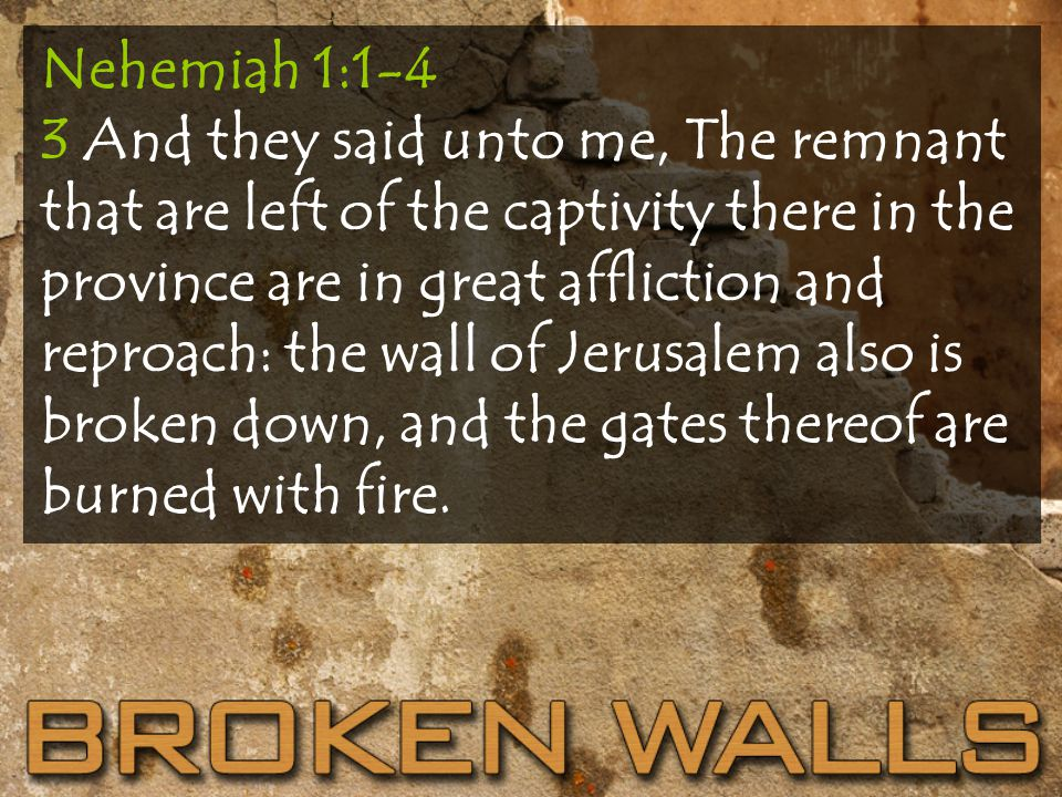 Nehemiah 1:1-4 3 And they said unto me, The remnant that are left of the captivity there in the province are in great affliction and reproach: the wall of Jerusalem also is broken down, and the gates thereof are burned with fire.