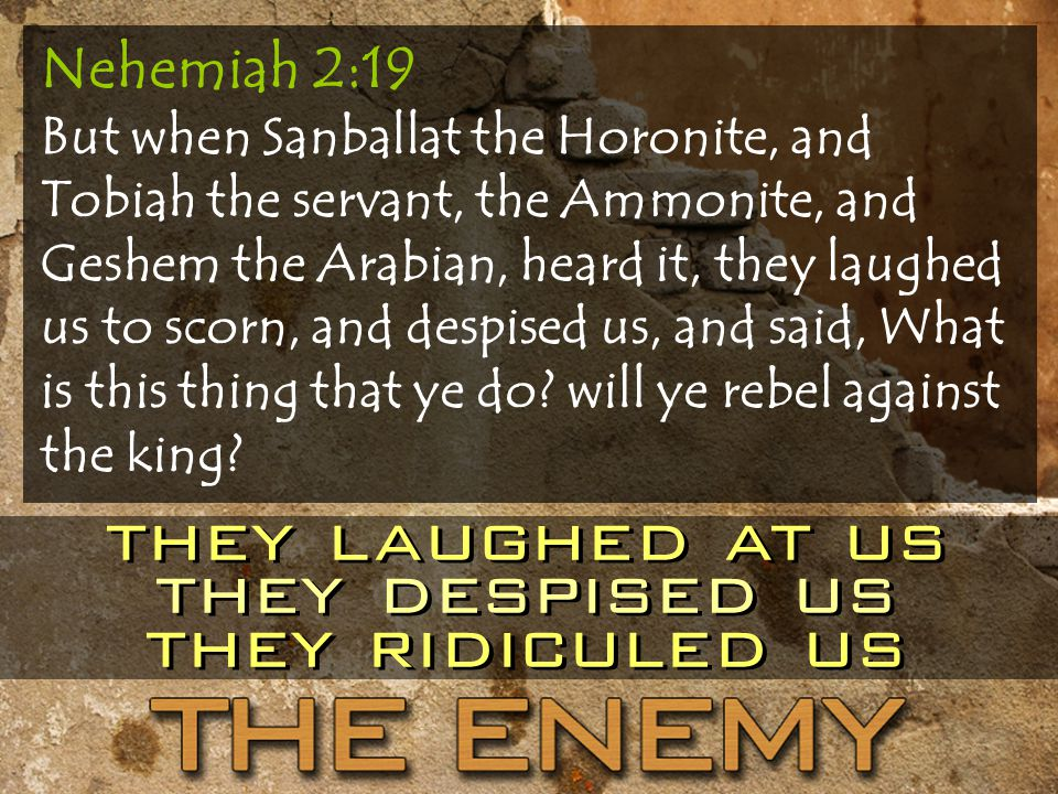 Nehemiah 2:19 But when Sanballat the Horonite, and Tobiah the servant, the Ammonite, and Geshem the Arabian, heard it, they laughed us to scorn, and despised us, and said, What is this thing that ye do.