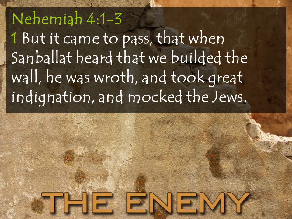 Nehemiah 4:1-3 1 But it came to pass, that when Sanballat heard that we builded the wall, he was wroth, and took great indignation, and mocked the Jews.