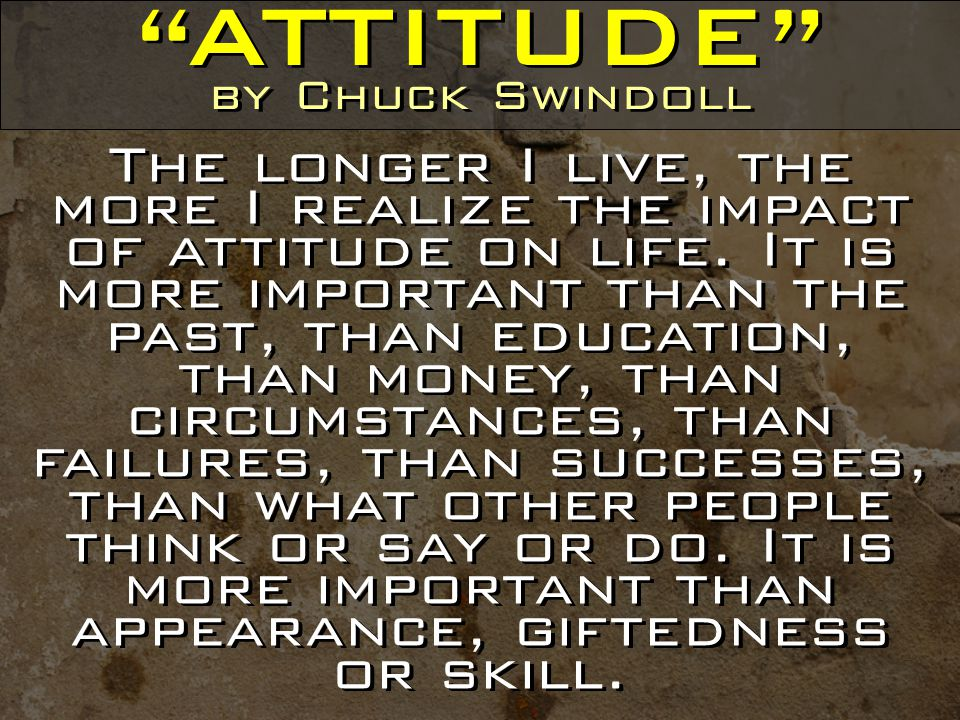 ATTITUDE by Chuck Swindoll The longer I live, the more I realize the impact of attitude on life.