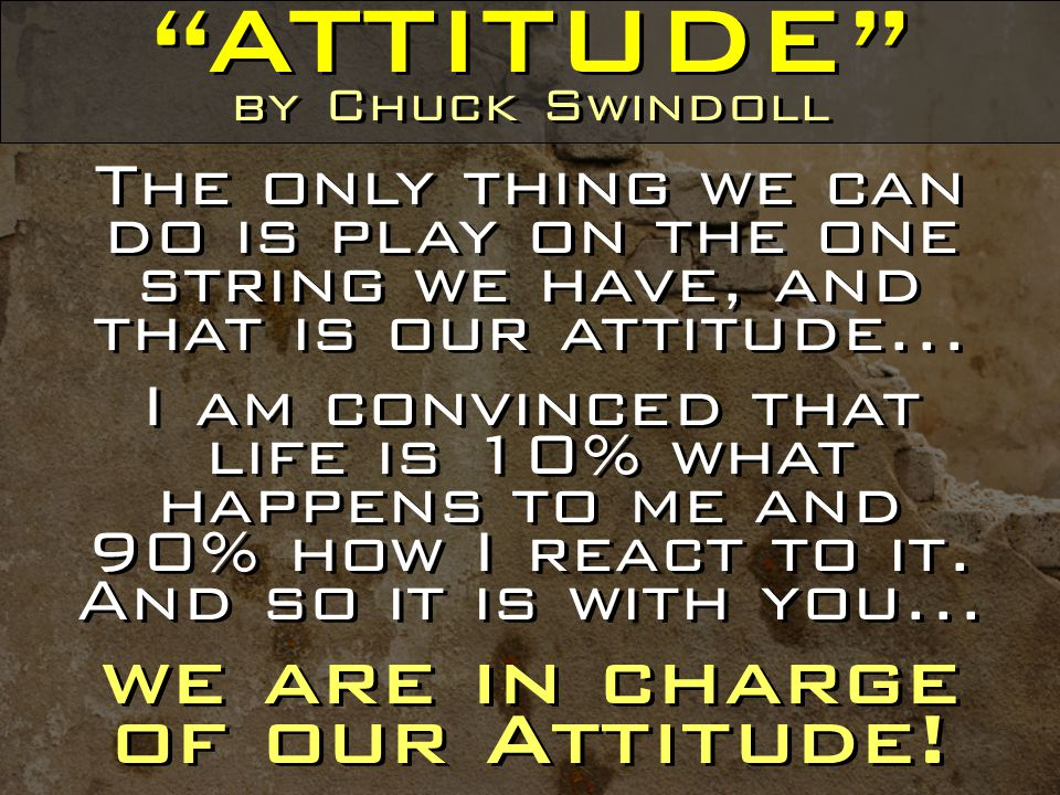 ATTITUDE by Chuck Swindoll The only thing we can do is play on the one string we have, and that is our attitude...