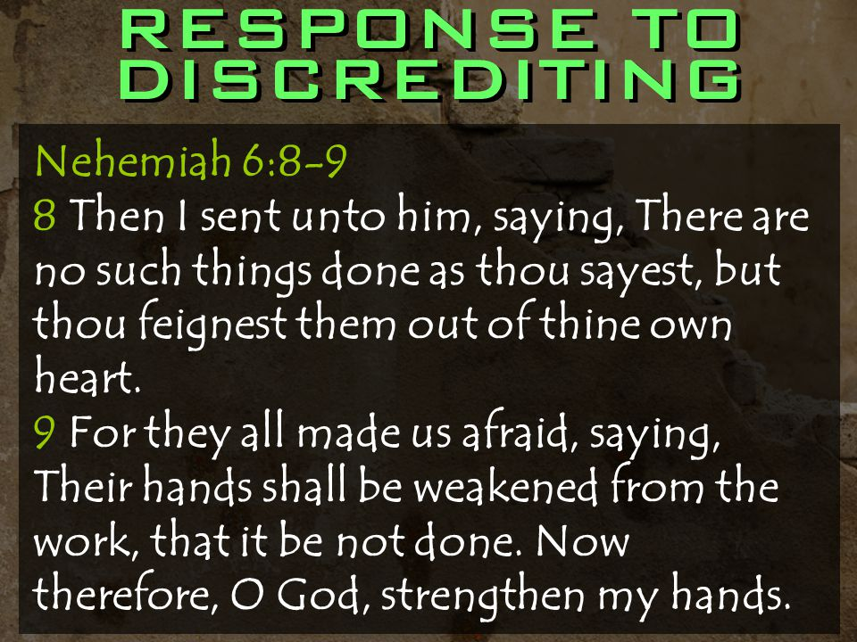 RESPONSE TO DISCREDITING Nehemiah 6:8-9 8 Then I sent unto him, saying, There are no such things done as thou sayest, but thou feignest them out of thine own heart.