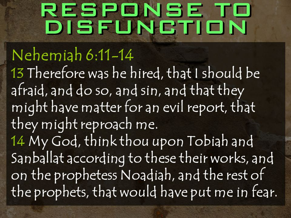 RESPONSE TO DISFUNCTION Nehemiah 6:11-14 13 Therefore was he hired, that I should be afraid, and do so, and sin, and that they might have matter for an evil report, that they might reproach me.