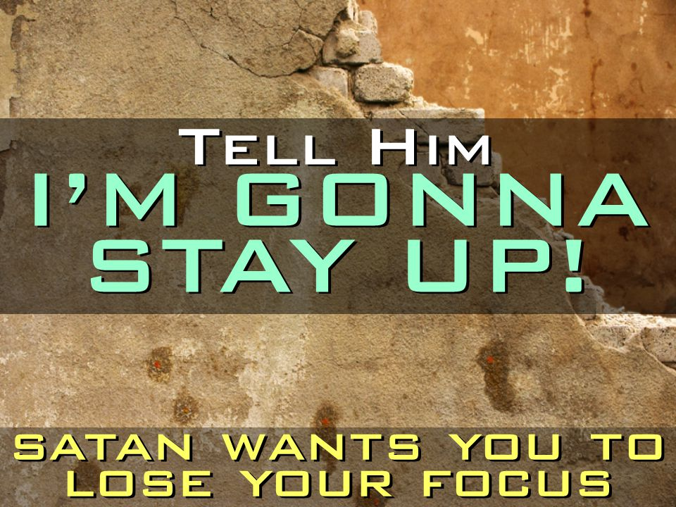 Tell Him I'M GONNA STAY UP! satan wants you to lose your focus