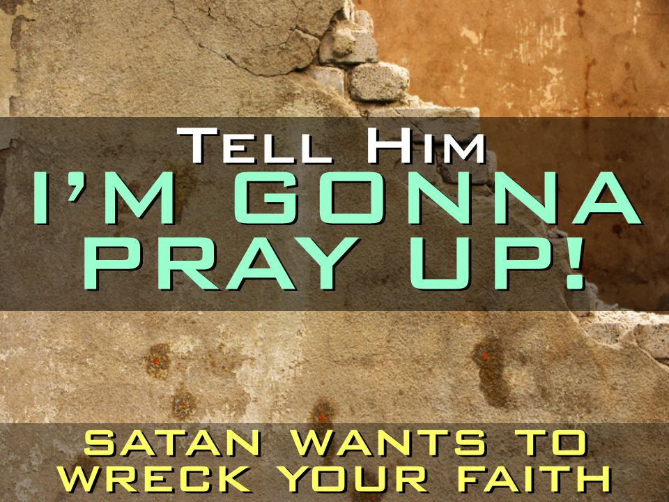 Tell Him I'M GONNA PRAY UP! satan wants to wreck your faith