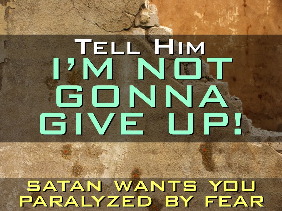 Tell Him I'M NOT GONNA GIVE UP! satan wants you paralyzed by fear