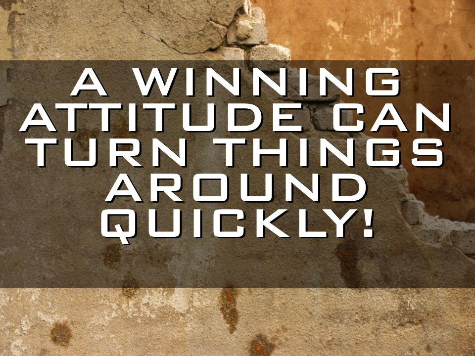 A WINNING ATTITUDE CAN TURN THINGS AROUND QUICKLY!