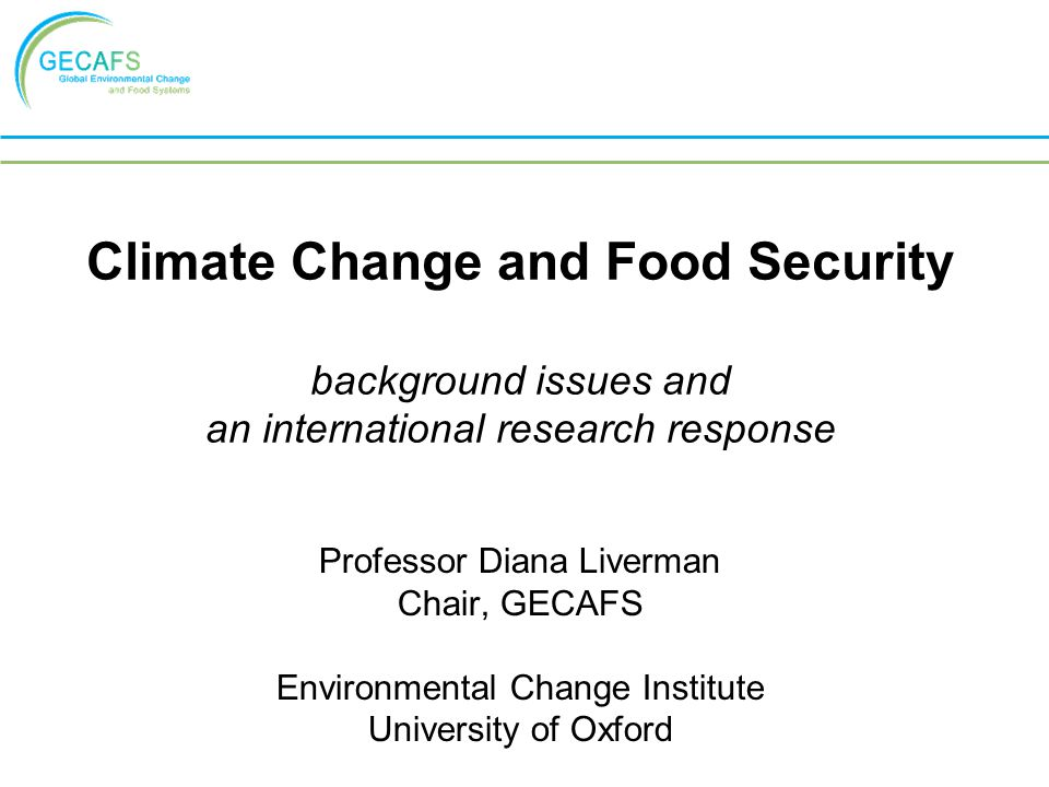 Climate Change and Food Security background issues and an international research response Professor Diana Liverman Chair, GECAFS Environmental Change Institute University of Oxford
