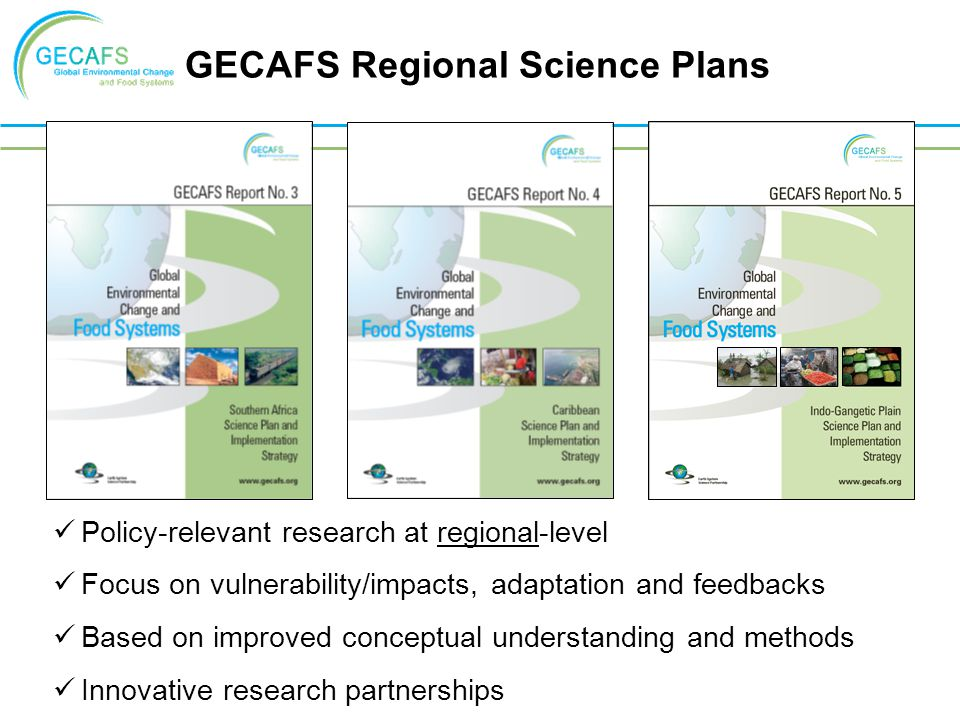 GECAFS Regional Science Plans Policy-relevant research at regional-level Focus on vulnerability/impacts, adaptation and feedbacks Based on improved conceptual understanding and methods Innovative research partnerships
