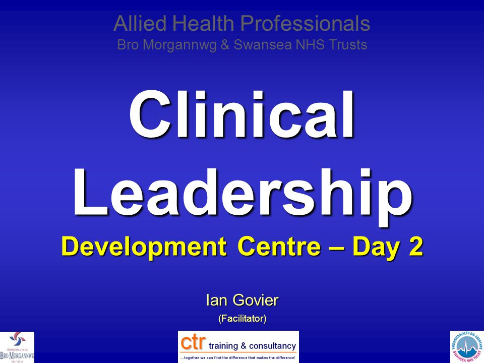 Clinical Leadership Development Centre – Day 2 Ian Govier (Facilitator) Allied Health Professionals Bro Morgannwg & Swansea NHS Trusts