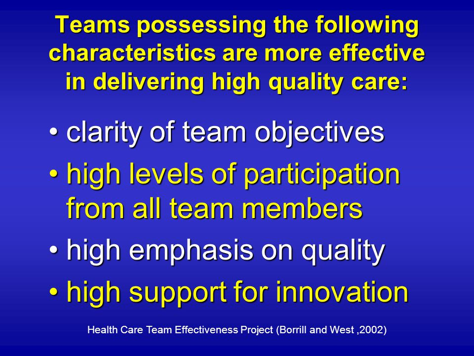 Teams possessing the following characteristics are more effective in delivering high quality care: clarity of team objectivesclarity of team objectives high levels of participation from all team membershigh levels of participation from all team members high emphasis on qualityhigh emphasis on quality high support for innovationhigh support for innovation Health Care Team Effectiveness Project (Borrill and West,2002)