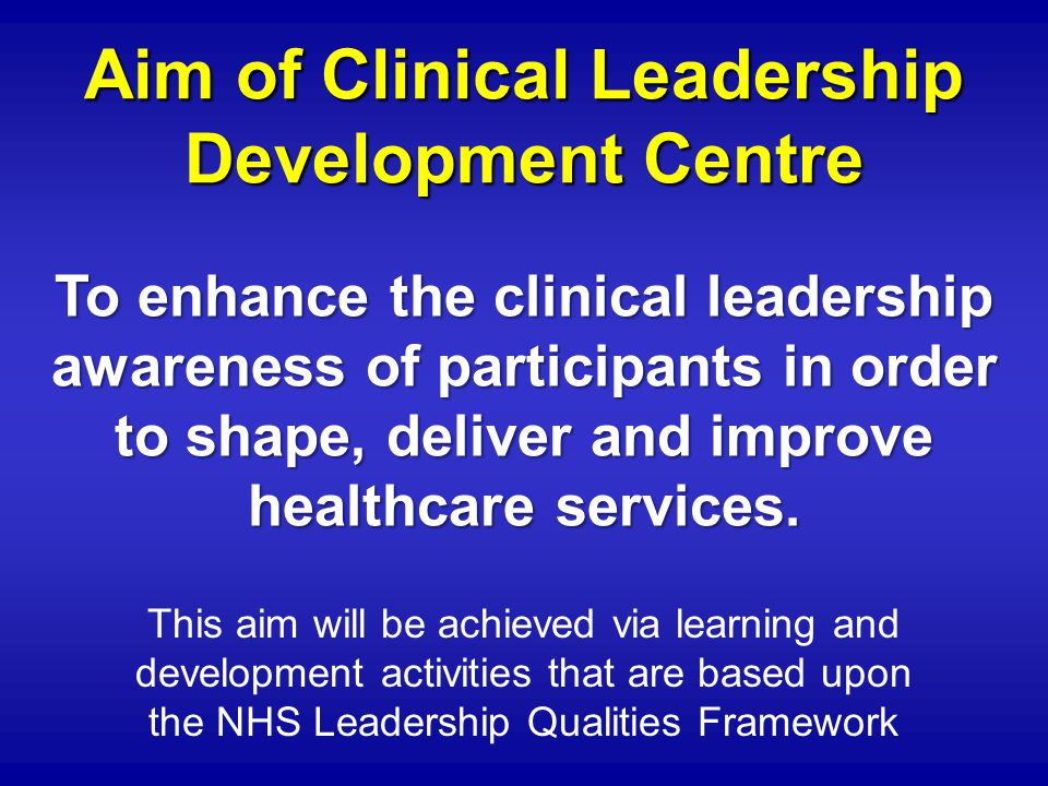 Aim of Clinical Leadership Development Centre This aim will be achieved via learning and development activities that are based upon the NHS Leadership Qualities Framework To enhance the clinical leadership awareness of participants in order to shape, deliver and improve healthcare services.