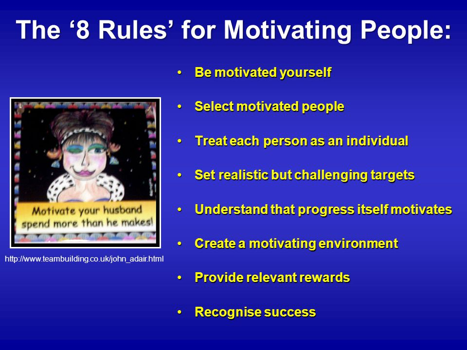 The '8 Rules' for Motivating People: Be motivated yourselfBe motivated yourself Select motivated peopleSelect motivated people Treat each person as an individualTreat each person as an individual Set realistic but challenging targetsSet realistic but challenging targets Understand that progress itself motivatesUnderstand that progress itself motivates Create a motivating environmentCreate a motivating environment Provide relevant rewardsProvide relevant rewards Recognise successRecognise success http://www.teambuilding.co.uk/john_adair.html