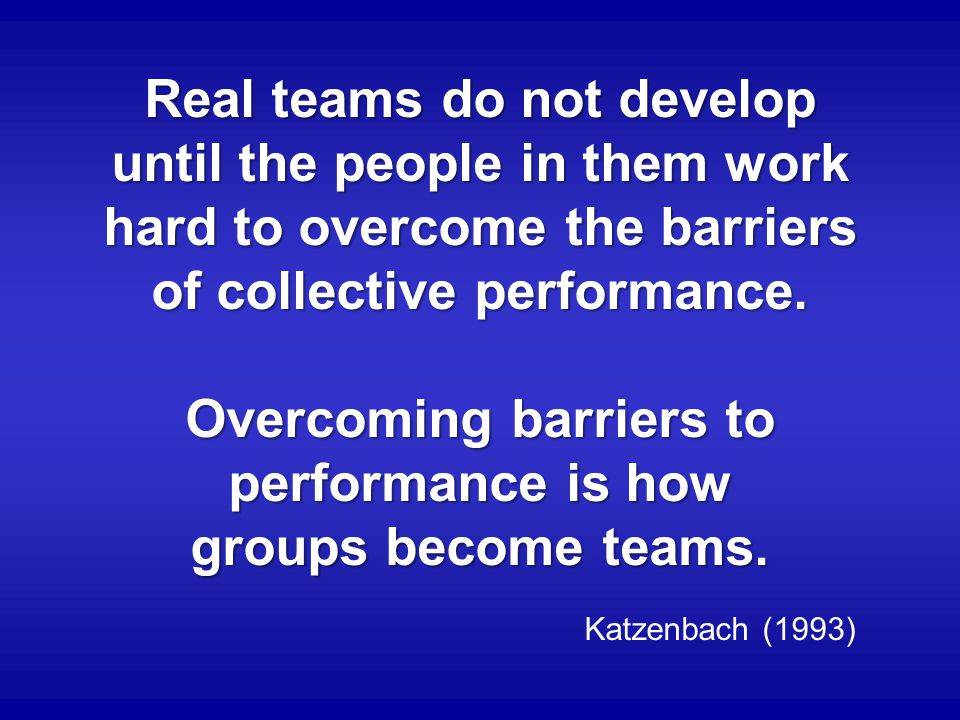 Real teams do not develop until the people in them work hard to overcome the barriers of collective performance.