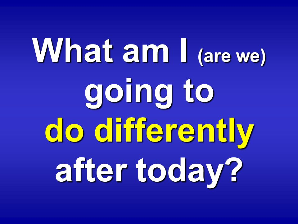 What am I (are we) going to do differently after today