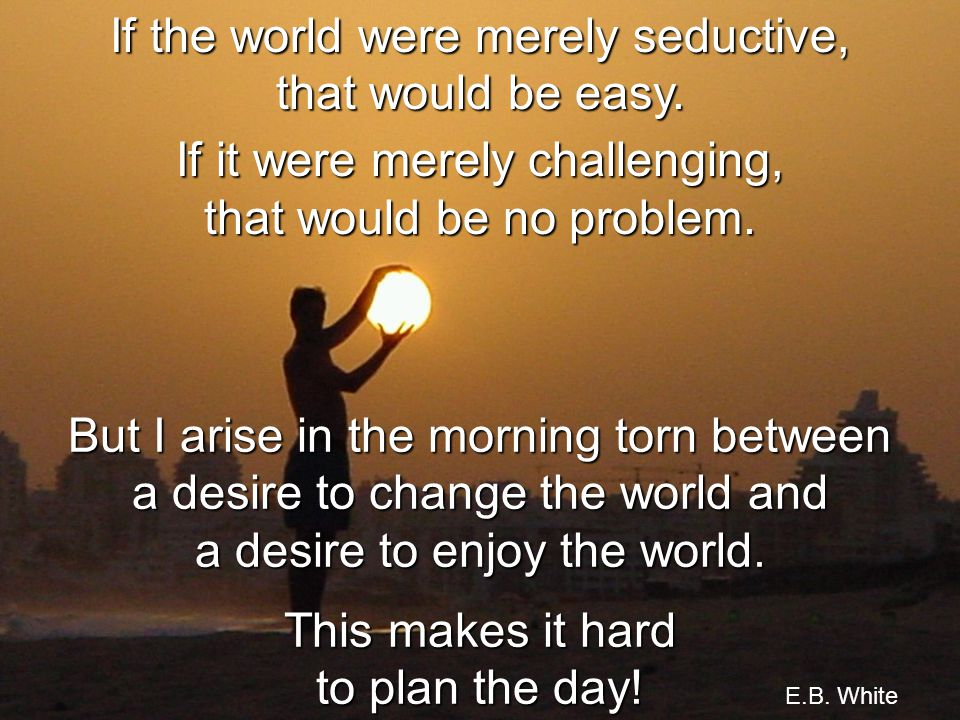 If the world were merely seductive, that would be easy.