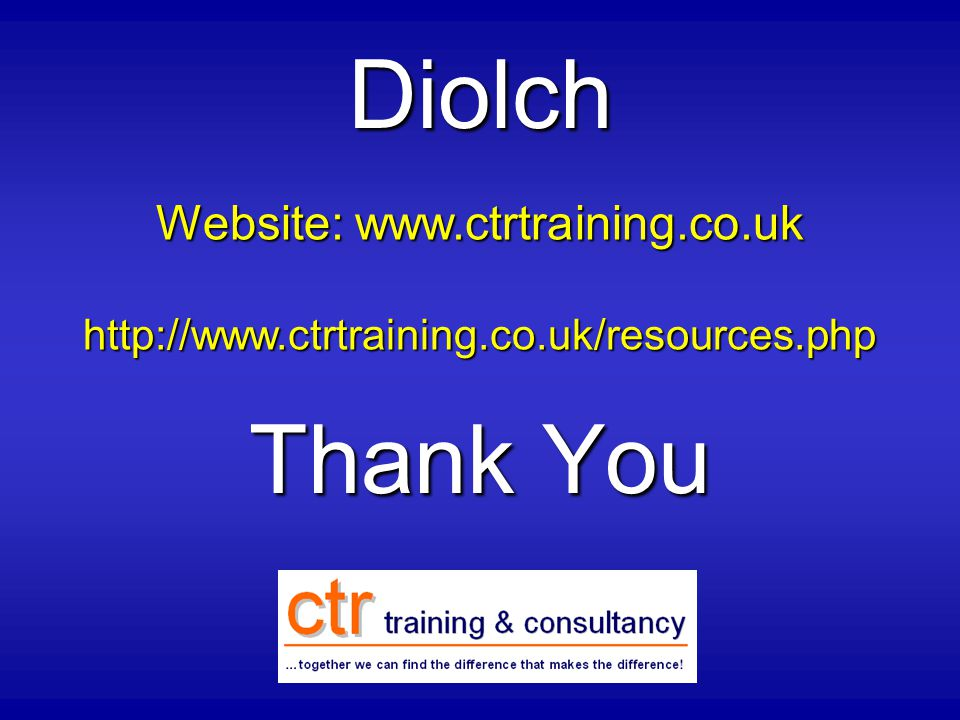Thank You Diolch Website: www.ctrtraining.co.uk http://www.ctrtraining.co.uk/resources.php