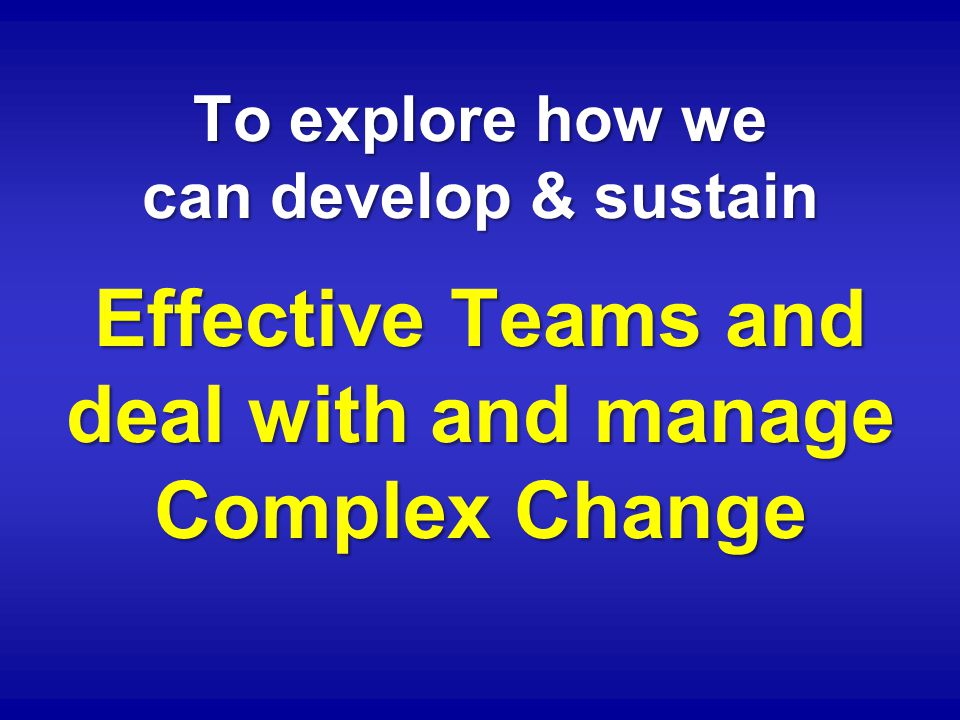 To explore how we can develop & sustain Effective Teams and deal with and manage Complex Change