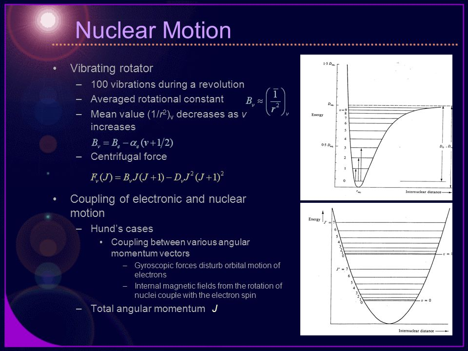 Nuclear Motion Vibrating rotator –100 vibrations during a revolution –Averaged rotational constant –Mean value (1/r 2 ) v decreases as v increases –Centrifugal force Coupling of electronic and nuclear motion –Hund's cases Coupling between various angular momentum vectors –Gyroscopic forces disturb orbital motion of electrons –Internal magnetic fields from the rotation of nuclei couple with the electron spin –Total angular momentum J
